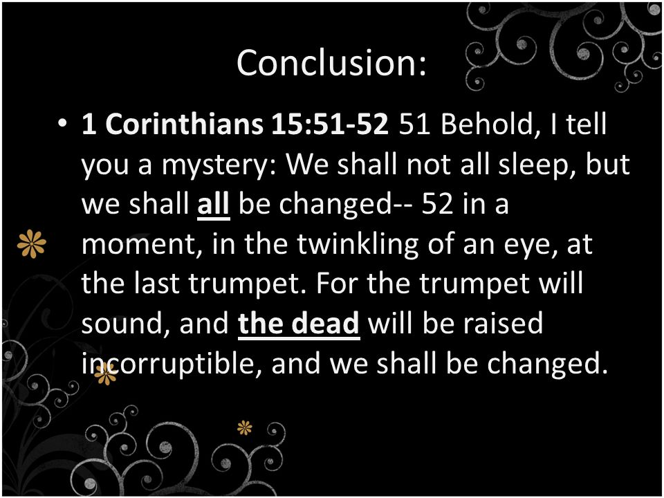 Conclusion: 1 Corinthians 15: Behold, I tell you a mystery: We shall not all sleep, but we shall all be changed-- 52 in a moment, in the twinkling of an eye, at the last trumpet.