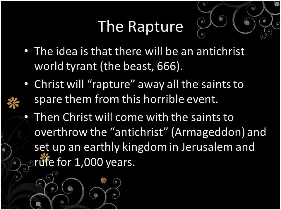 The Rapture The idea is that there will be an antichrist world tyrant (the beast, 666).