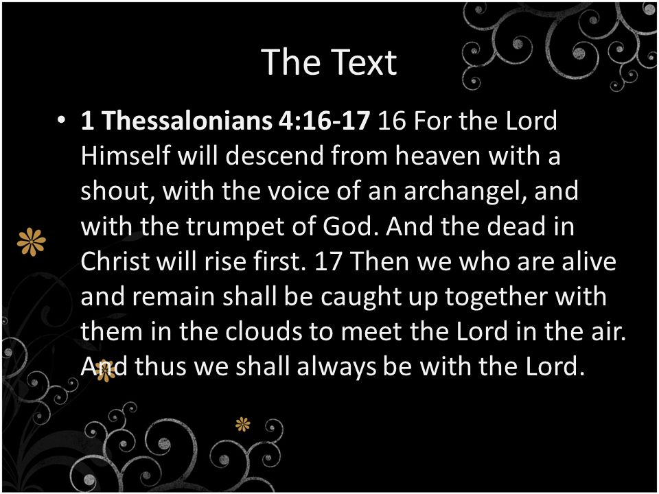 The Text 1 Thessalonians 4: For the Lord Himself will descend from heaven with a shout, with the voice of an archangel, and with the trumpet of God.
