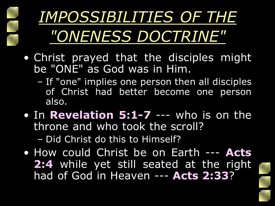 IMPOSSIBILITIES OF THE ONENESS DOCTRINE Christ prayed that the disciples might be ONE as God was in Him.