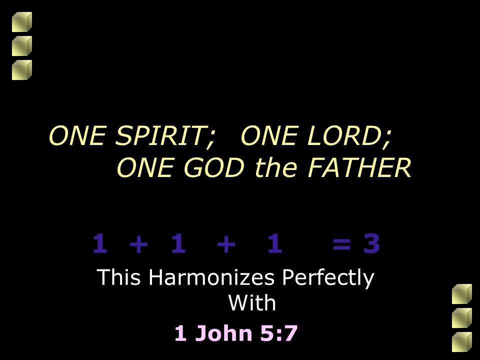 ONE SPIRIT;ONE LORD; ONE GOD the FATHER 1 + 1 + 1= 3 This Harmonizes Perfectly With 1 John 5:7