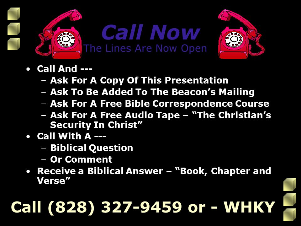 Call Now Call And --- –Ask For A Copy Of This Presentation –Ask To Be Added To The Beacon's Mailing –Ask For A Free Bible Correspondence Course –Ask For A Free Audio Tape – The Christian's Security In Christ Call With A --- –Biblical Question –Or Comment Receive a Biblical Answer – Book, Chapter and Verse Call (828) 327-9459 or - WHKY The Lines Are Now Open