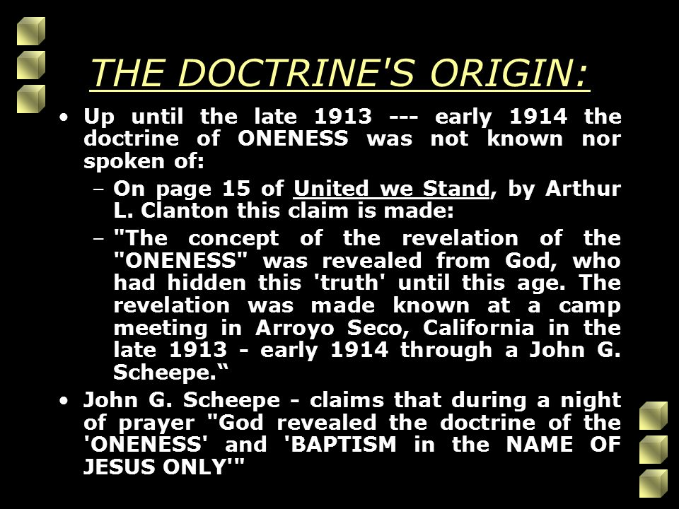 THE DOCTRINE S ORIGIN: Up until the late 1913 --- early 1914 the doctrine of ONENESS was not known nor spoken of: –On page 15 of United we Stand, by Arthur L.