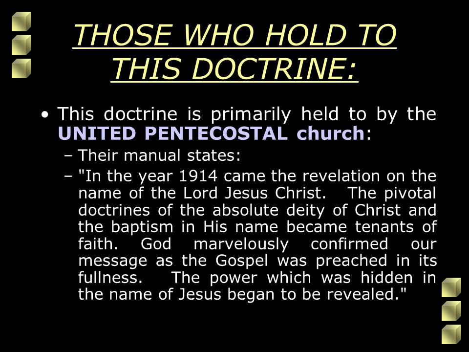 THOSE WHO HOLD TO THIS DOCTRINE: This doctrine is primarily held to by the UNITED PENTECOSTAL church: –Their manual states: – In the year 1914 came the revelation on the name of the Lord Jesus Christ.