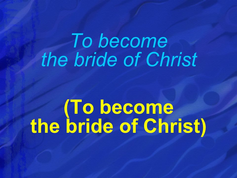 To become the bride of Christ (To become the bride of Christ)