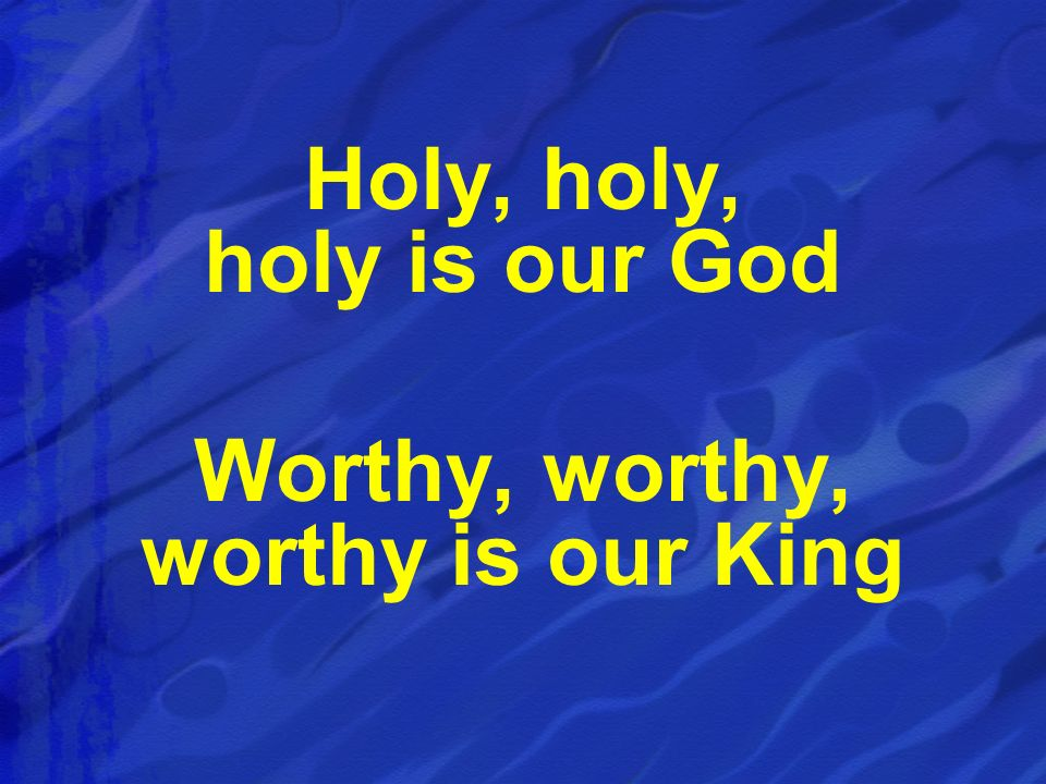 Holy, holy, holy is our God Worthy, worthy, worthy is our King