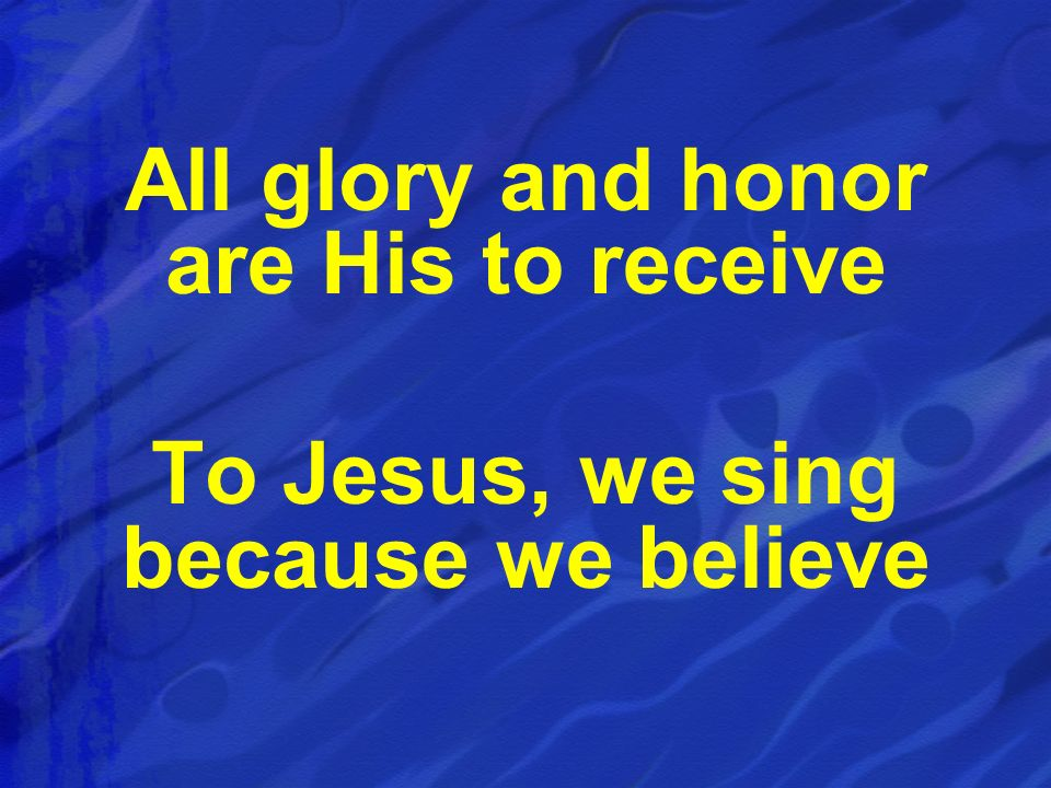 All glory and honor are His to receive To Jesus, we sing because we believe