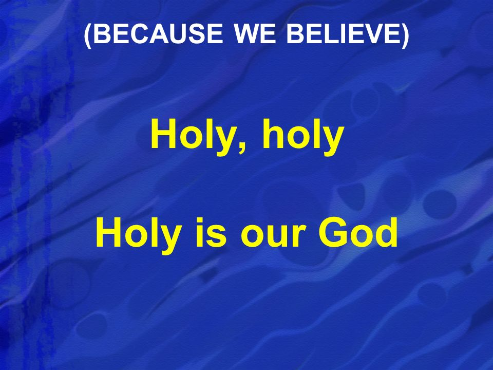 Holy, holy Holy is our God (BECAUSE WE BELIEVE)