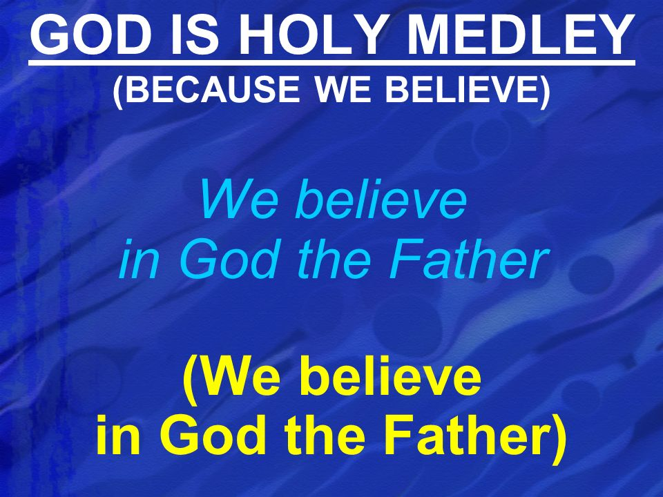 We believe in God the Father (We believe in God the Father) GOD IS HOLY MEDLEY (BECAUSE WE BELIEVE)