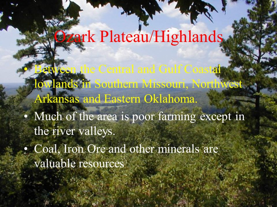 Ozark Plateau/Highlands Between the Central and Gulf Coastal lowlands in Southern Missouri, Northwest Arkansas and Eastern Oklahoma.