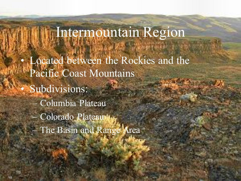 Intermountain Region Located between the Rockies and the Pacific Coast Mountains Subdivisions: –Columbia Plateau –Colorado Plateau –The Basin and Range Area