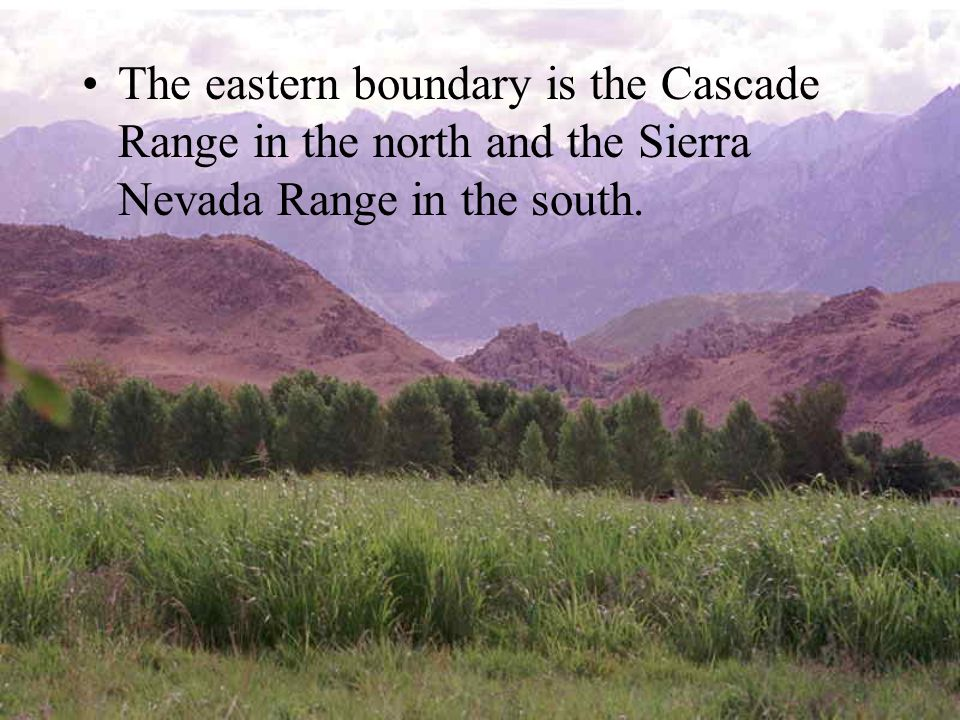 The eastern boundary is the Cascade Range in the north and the Sierra Nevada Range in the south.