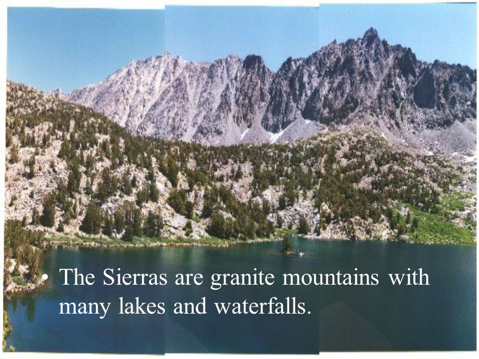 The Sierras are granite mountains with many lakes and waterfalls.