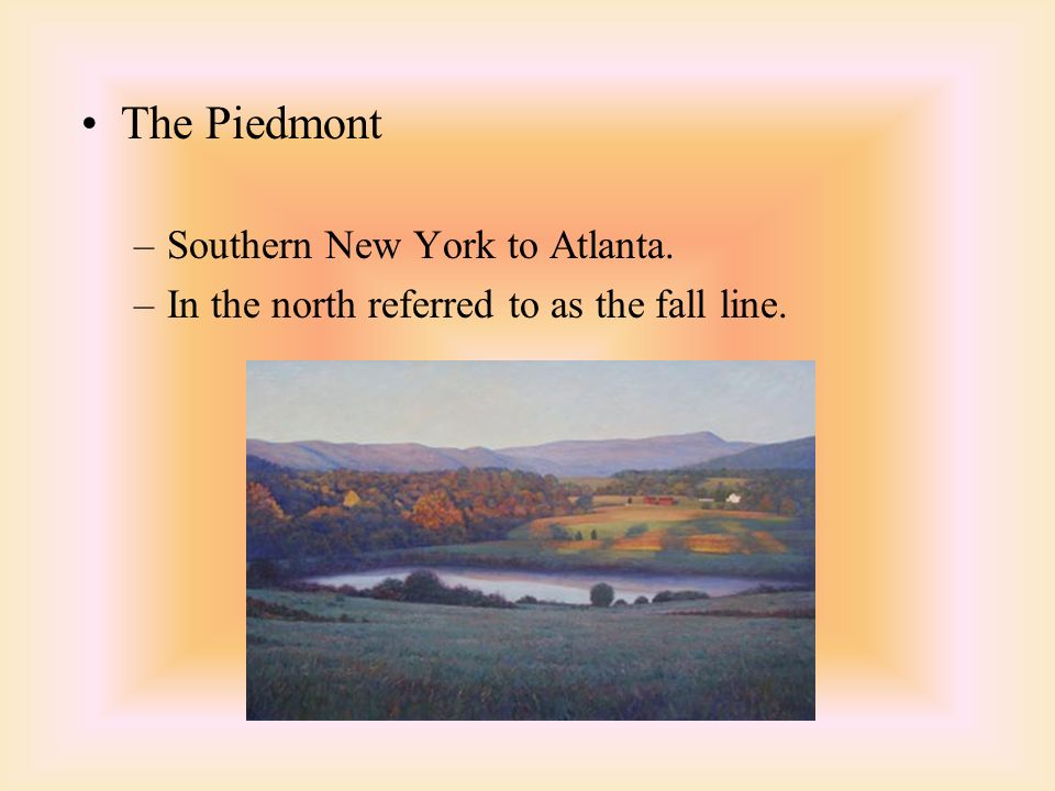 The Piedmont –Southern New York to Atlanta. –In the north referred to as the fall line.