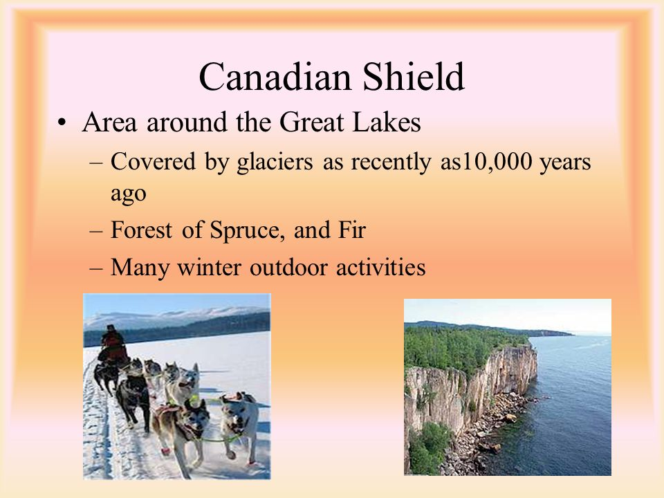 Canadian Shield Area around the Great Lakes –Covered by glaciers as recently as10,000 years ago –Forest of Spruce, and Fir –Many winter outdoor activities
