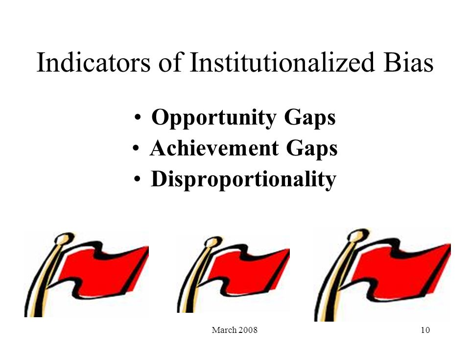 March 200810 Indicators of Institutionalized Bias Opportunity Gaps Achievement Gaps Disproportionality