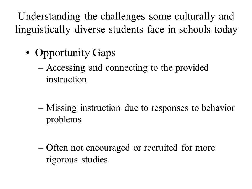 Understanding the challenges some culturally and linguistically diverse students face in schools today Opportunity Gaps –Accessing and connecting to the provided instruction –Missing instruction due to responses to behavior problems –Often not encouraged or recruited for more rigorous studies
