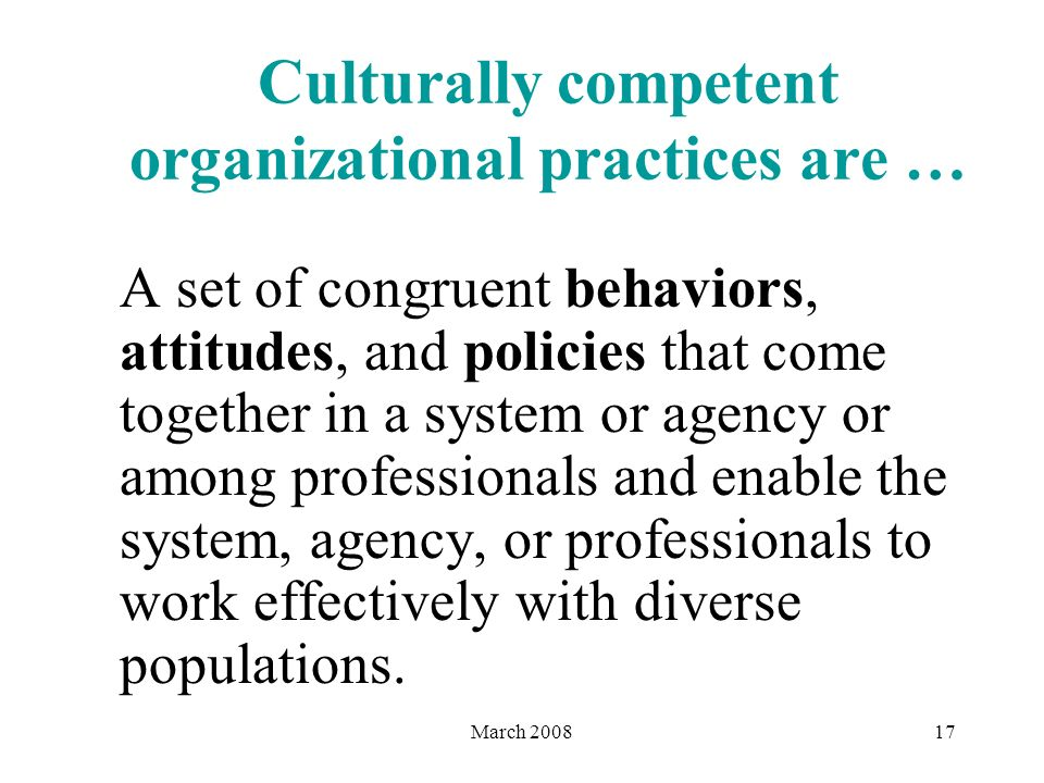 March 200817 Culturally competent organizational practices are … A set of congruent behaviors, attitudes, and policies that come together in a system or agency or among professionals and enable the system, agency, or professionals to work effectively with diverse populations.