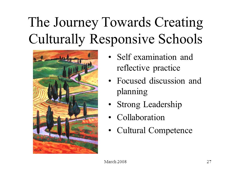 March 200827 The Journey Towards Creating Culturally Responsive Schools Self examination and reflective practice Focused discussion and planning Strong Leadership Collaboration Cultural Competence