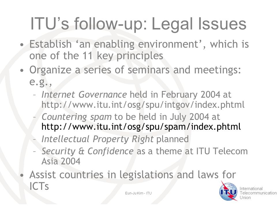 International Telecommunication Union Eun-Ju Kim - ITU ITU's follow-up: Legal Issues Establish 'an enabling environment', which is one of the 11 key principles Organize a series of seminars and meetings: e.g., –Internet Governance held in February 2004 at   –Countering spam to be held in July 2004 at   –Intellectual Property Right planned –Security & Confidence as a theme at ITU Telecom Asia 2004 Assist countries in legislations and laws for ICTs