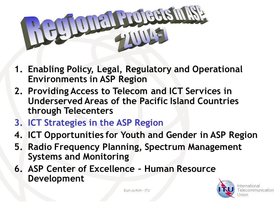International Telecommunication Union Eun-Ju Kim - ITU 1.Enabling Policy, Legal, Regulatory and Operational Environments in ASP Region 2.Providing Access to Telecom and ICT Services in Underserved Areas of the Pacific Island Countries through Telecenters 3.ICT Strategies in the ASP Region 4.ICT Opportunities for Youth and Gender in ASP Region 5.Radio Frequency Planning, Spectrum Management Systems and Monitoring 6.ASP Center of Excellence – Human Resource Development