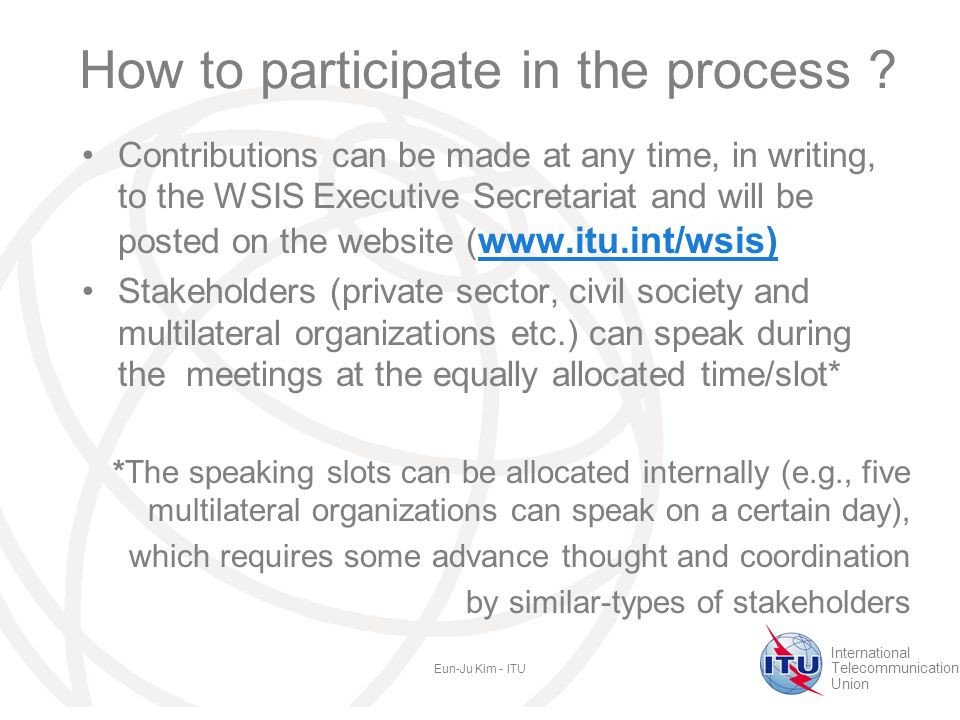 International Telecommunication Union Eun-Ju Kim - ITU How to participate in the process .