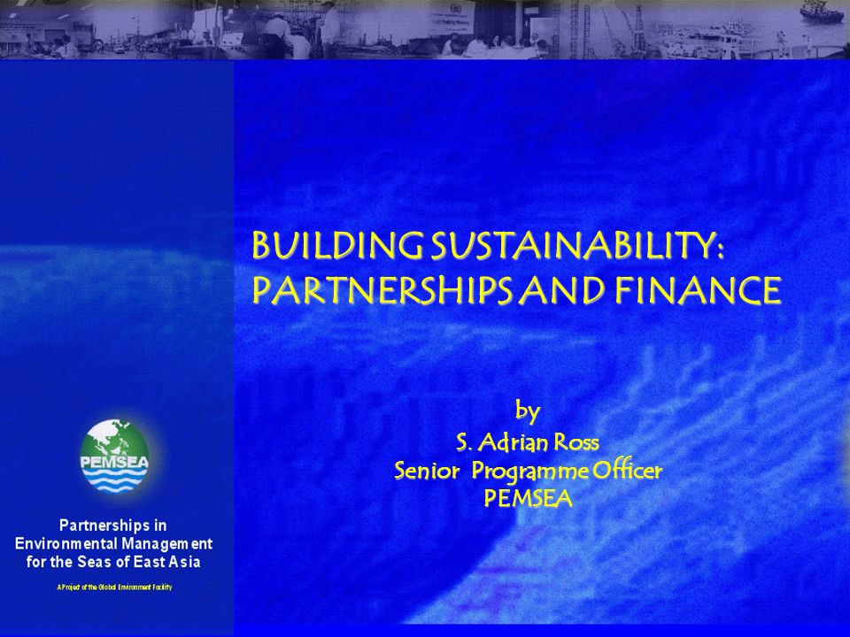 BUILDING SUSTAINABILITY: PARTNERSHIPS AND FINANCE by S. Adrian Ross Senior Programme Officer PEMSEA