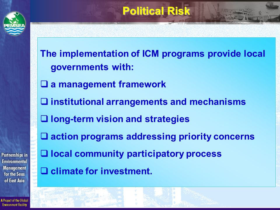 The implementation of ICM programs provide local governments with:  a management framework  institutional arrangements and mechanisms  long-term vision and strategies  action programs addressing priority concerns  local community participatory process  climate for investment.