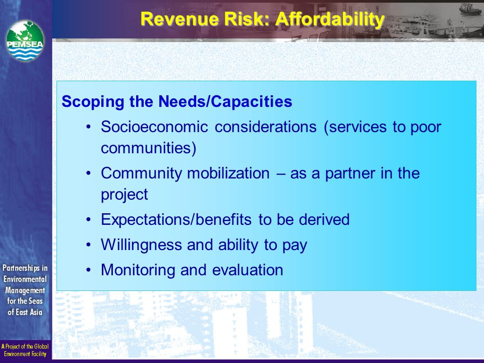 Scoping the Needs/Capacities Socioeconomic considerations (services to poor communities) Community mobilization – as a partner in the project Expectations/benefits to be derived Willingness and ability to pay Monitoring and evaluation Revenue Risk: Affordability