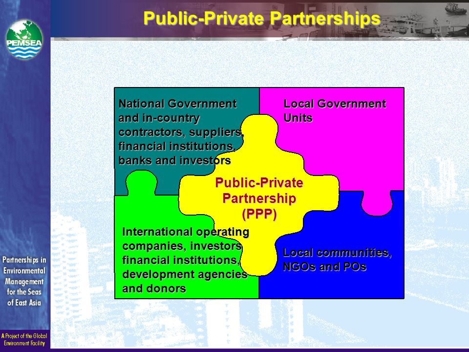 Public-Private Partnerships Local Government Units Public-Private Partnership (PPP) International operating companies, investors financial institutions, development agencies and donors Local communities, NGOs and POs National Government and in-country contractors, suppliers, financial institutions, banks and investors