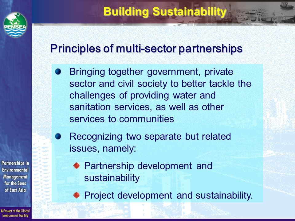Building Sustainability Bringing together government, private sector and civil society to better tackle the challenges of providing water and sanitation services, as well as other services to communities Recognizing two separate but related issues, namely: Partnership development and sustainability Project development and sustainability.