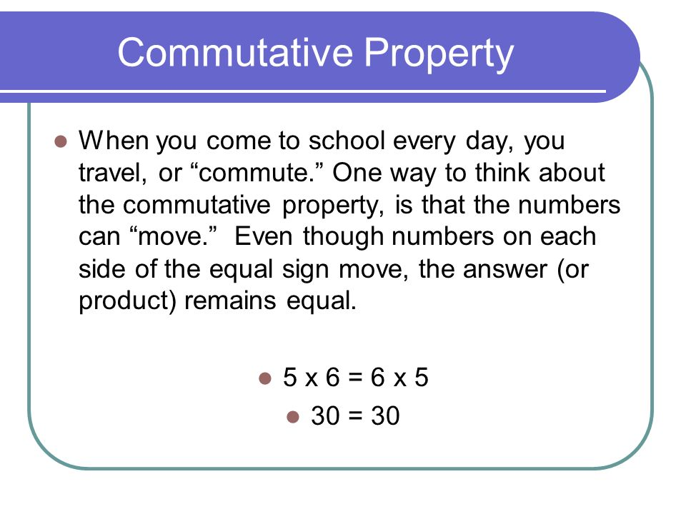 Commutative Property When you come to school every day, you travel, or commute. One way to think about the commutative property, is that the numbers can move. Even though numbers on each side of the equal sign move, the answer (or product) remains equal.