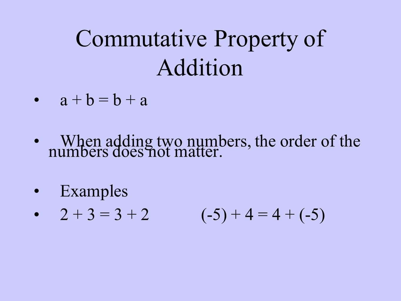 Commutative Property of Addition a + b = b + a When adding two numbers, the order of the numbers does not matter.