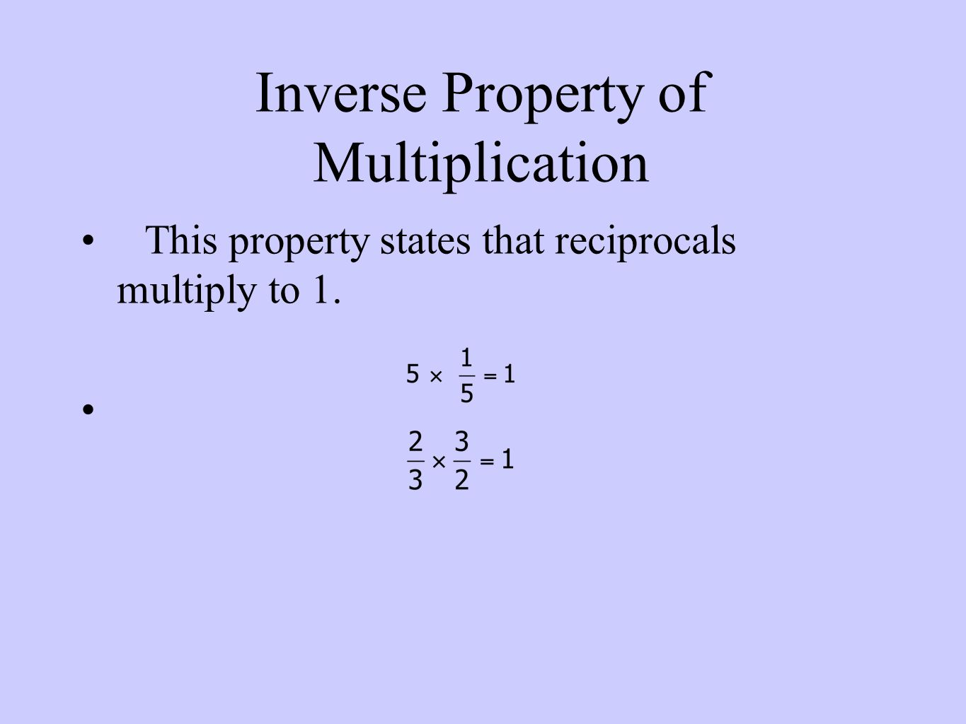 Inverse Property of Multiplication This property states that reciprocals multiply to 1.