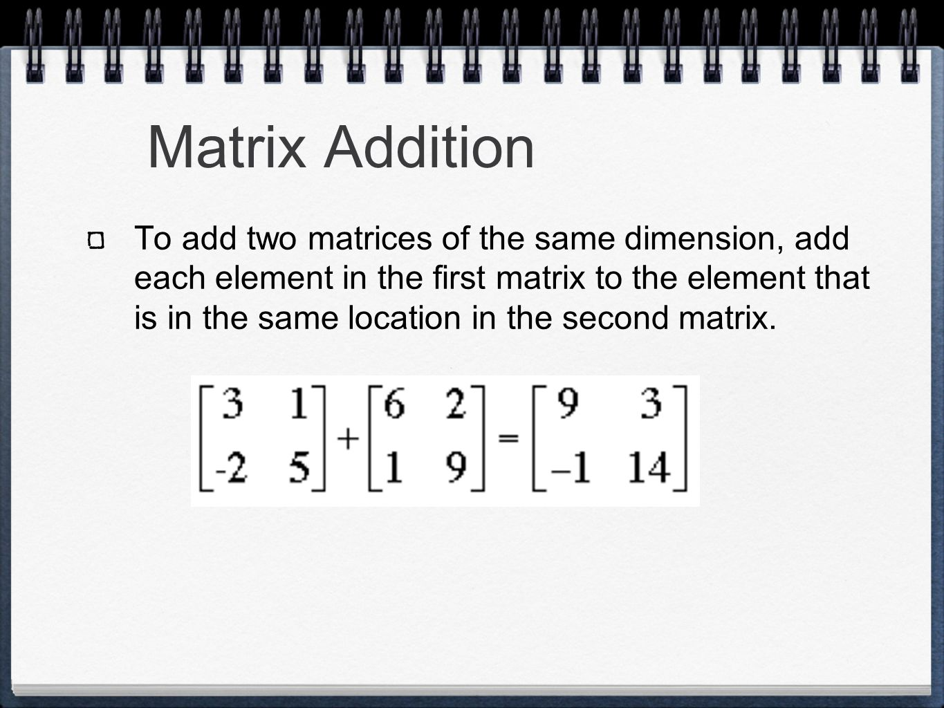 Matrix Addition To add two matrices of the same dimension, add each element in the first matrix to the element that is in the same location in the second matrix.