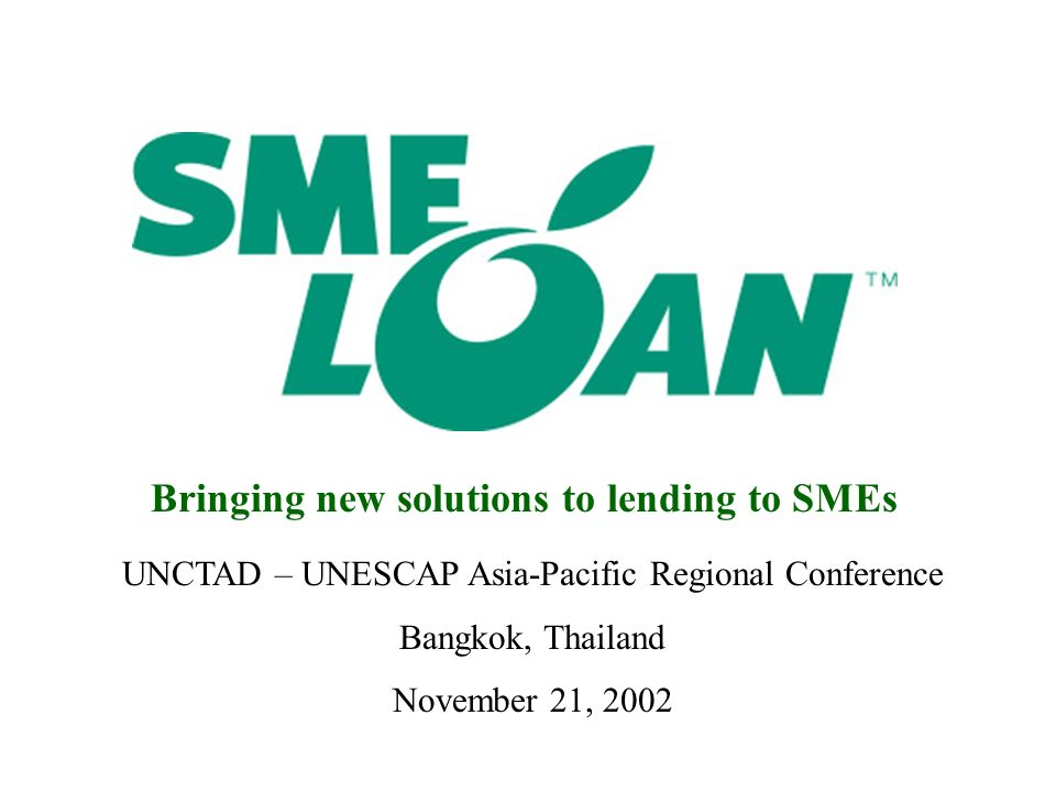 UNCTAD – UNESCAP Asia-Pacific Regional Conference Bangkok, Thailand November 21, 2002 Bringing new solutions to lending to SMEs