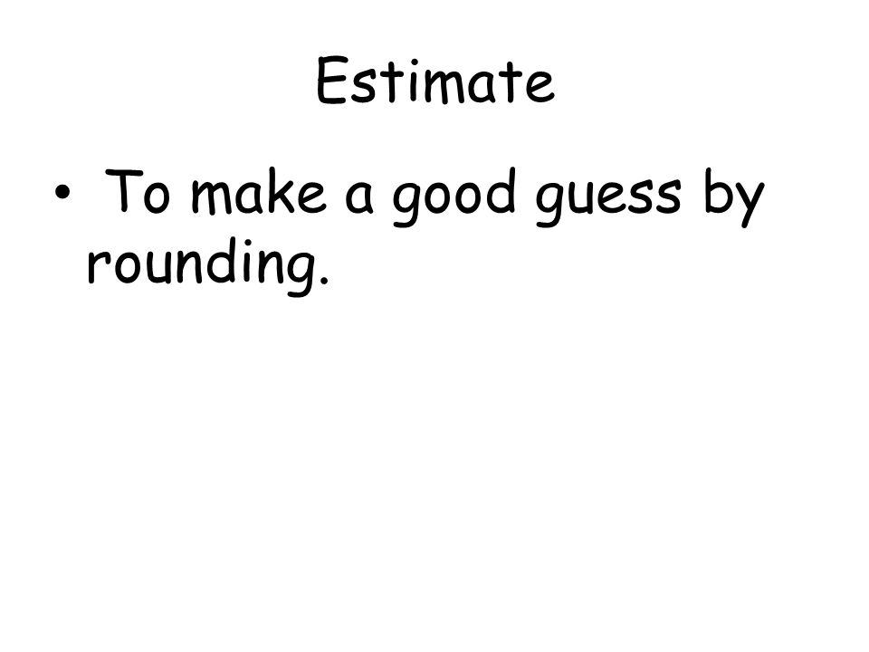Estimate To make a good guess by rounding.
