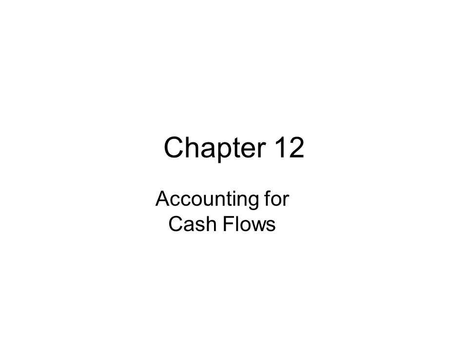 Chapter 12 Accounting for Cash Flows