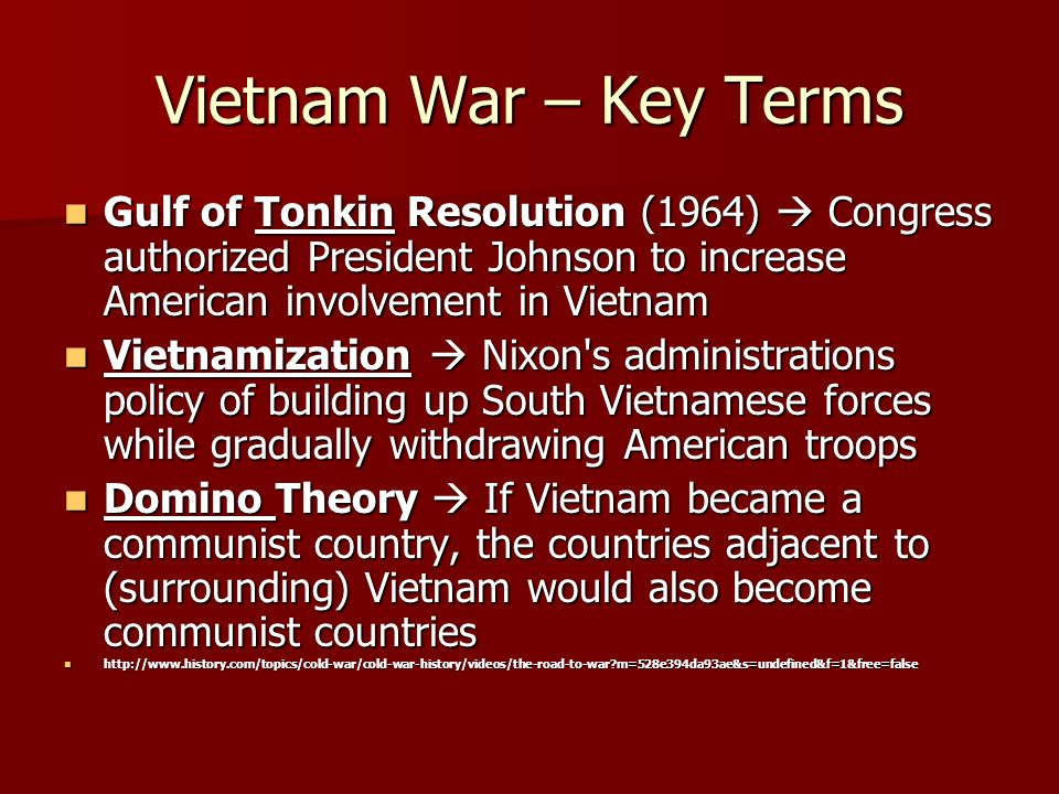 Vietnam War – Key Terms Gulf of Tonkin Resolution (1964)  Congress authorized President Johnson to increase American involvement in Vietnam Gulf of Tonkin Resolution (1964)  Congress authorized President Johnson to increase American involvement in Vietnam Vietnamization  Nixon s administrations policy of building up South Vietnamese forces while gradually withdrawing American troops Vietnamization  Nixon s administrations policy of building up South Vietnamese forces while gradually withdrawing American troops Domino Theory  If Vietnam became a communist country, the countries adjacent to (surrounding) Vietnam would also become communist countries Domino Theory  If Vietnam became a communist country, the countries adjacent to (surrounding) Vietnam would also become communist countries   m=528e394da93ae&s=undefined&f=1&free=false   m=528e394da93ae&s=undefined&f=1&free=false