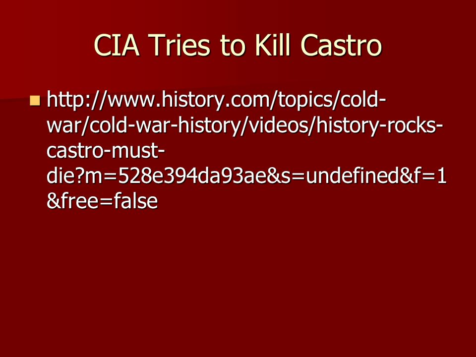 CIA Tries to Kill Castro   war/cold-war-history/videos/history-rocks- castro-must- die m=528e394da93ae&s=undefined&f=1 &free=false   war/cold-war-history/videos/history-rocks- castro-must- die m=528e394da93ae&s=undefined&f=1 &free=false