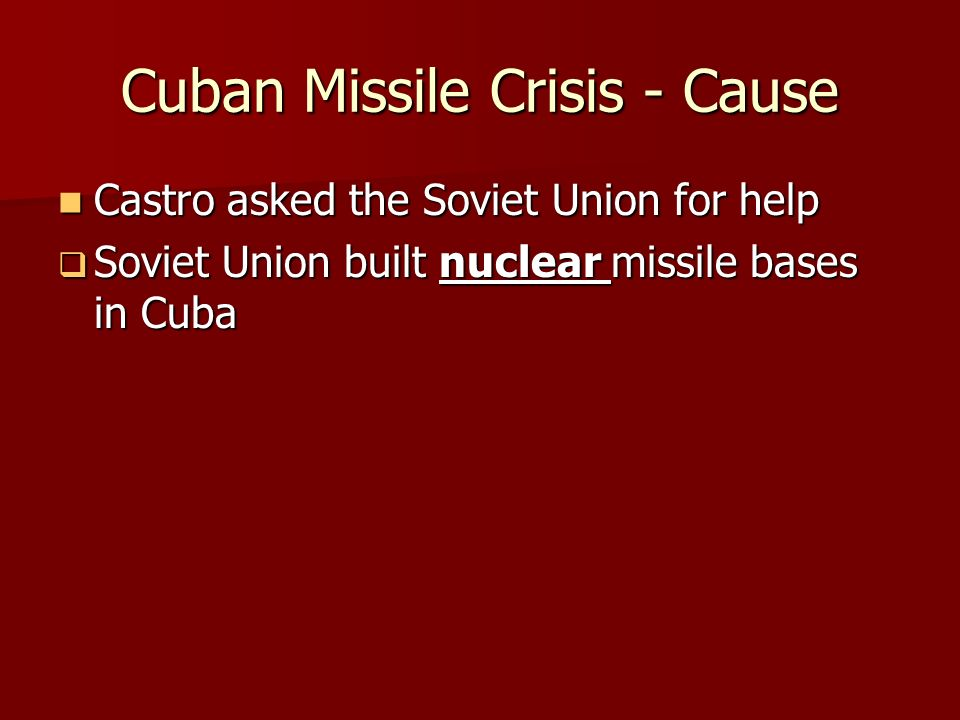 Cuban Missile Crisis - Cause Castro asked the Soviet Union for help Castro asked the Soviet Union for help  Soviet Union built nuclear missile bases in Cuba