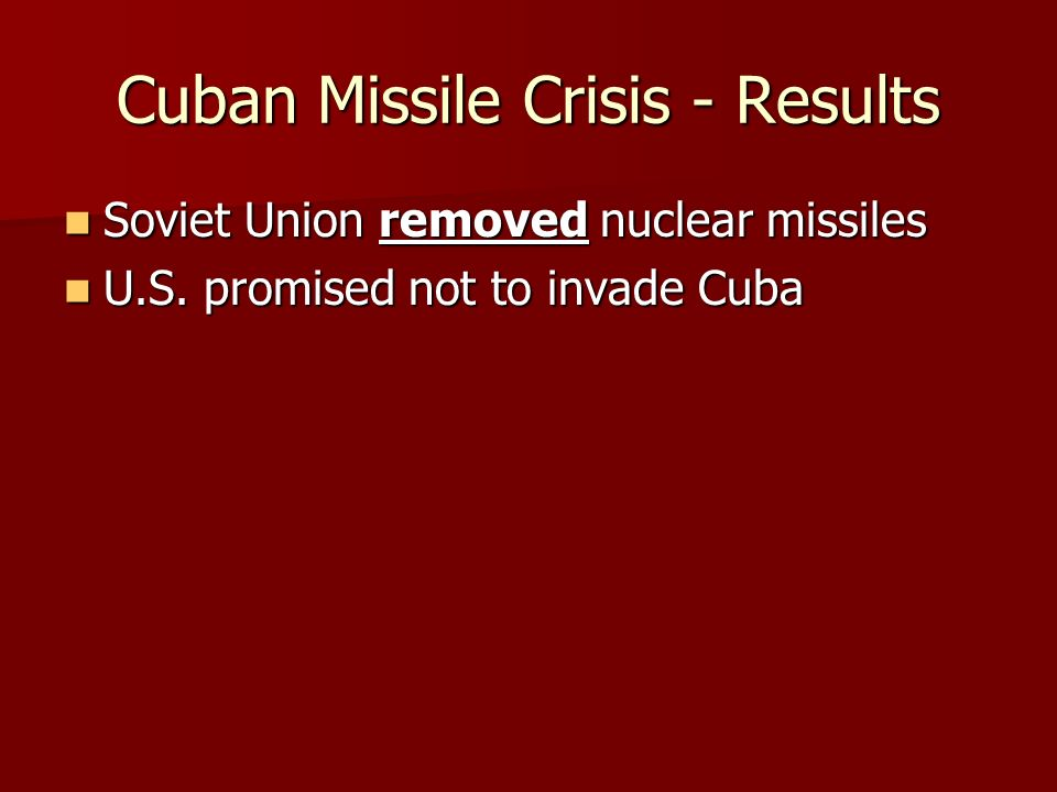 Cuban Missile Crisis - Results Soviet Union removed nuclear missiles Soviet Union removed nuclear missiles U.S.