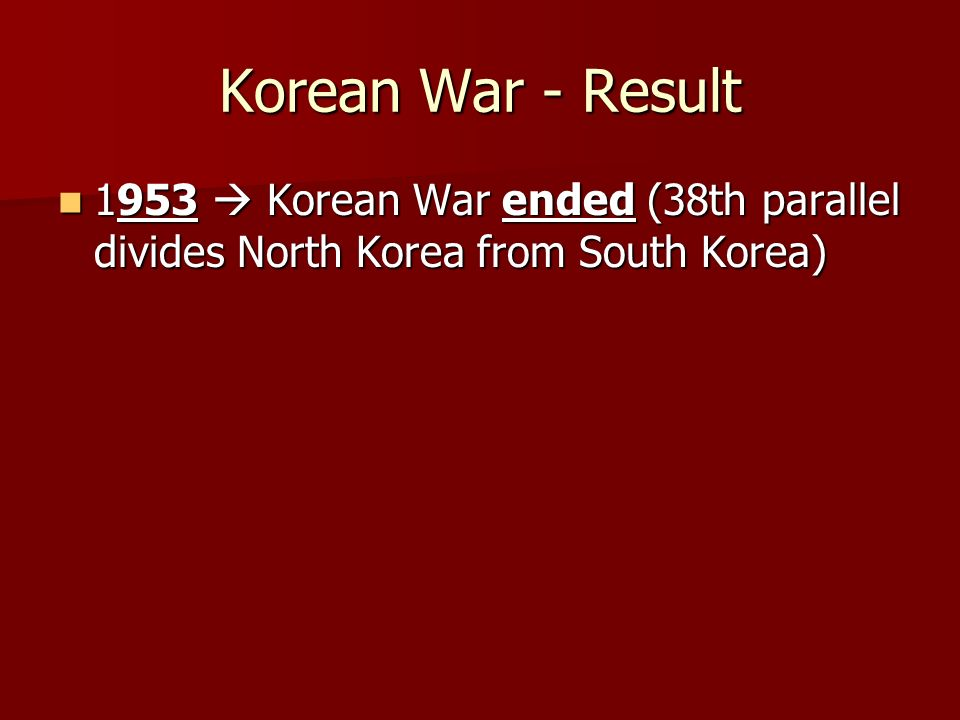 Korean War - Result 1953  Korean War ended (38th parallel divides North Korea from South Korea) 1953  Korean War ended (38th parallel divides North Korea from South Korea)