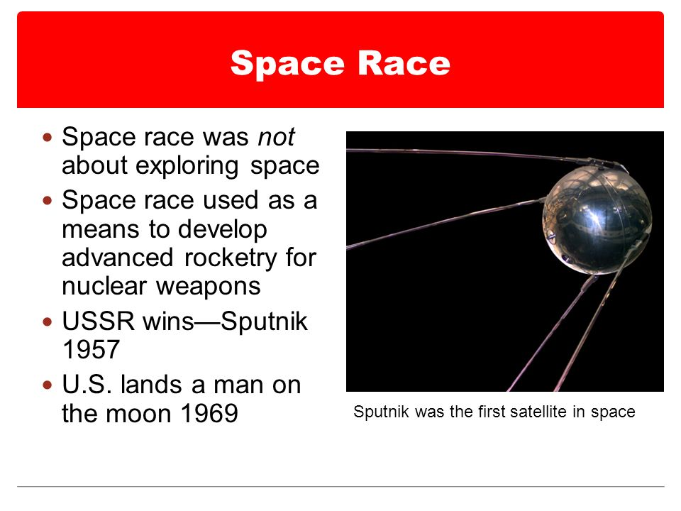 Space Race Space race was not about exploring space Space race used as a means to develop advanced rocketry for nuclear weapons USSR wins—Sputnik 1957 U.S.