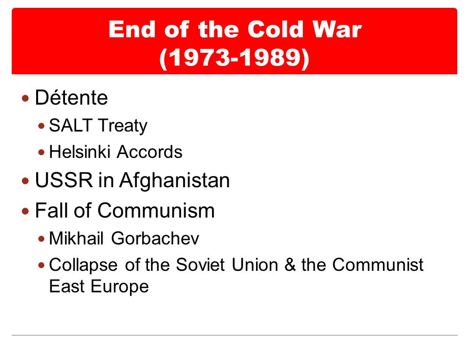 End of the Cold War ( ) Détente SALT Treaty Helsinki Accords USSR in Afghanistan Fall of Communism Mikhail Gorbachev Collapse of the Soviet Union & the Communist East Europe