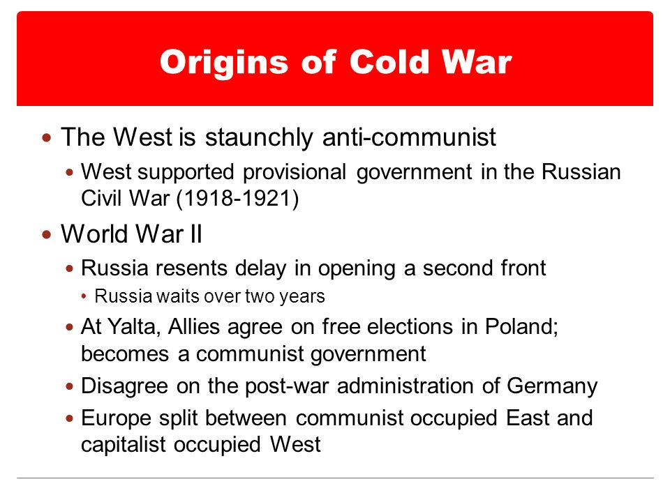 Origins of Cold War The West is staunchly anti-communist West supported provisional government in the Russian Civil War ( ) World War II Russia resents delay in opening a second front Russia waits over two years At Yalta, Allies agree on free elections in Poland; becomes a communist government Disagree on the post-war administration of Germany Europe split between communist occupied East and capitalist occupied West