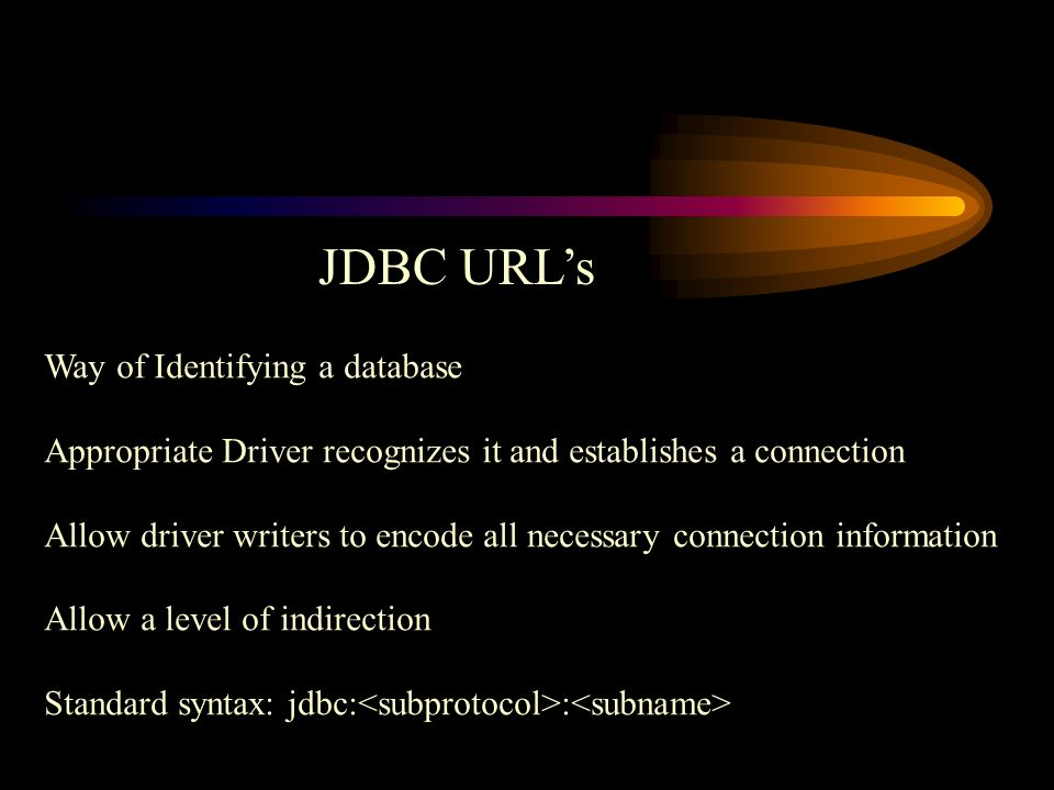 JDBC URL's Way of Identifying a database Appropriate Driver recognizes it and establishes a connection Allow driver writers to encode all necessary connection information Allow a level of indirection Standard syntax: jdbc: :