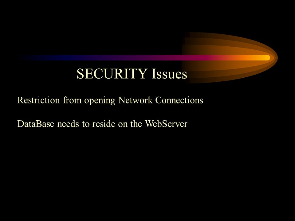 SECURITY Issues Restriction from opening Network Connections DataBase needs to reside on the WebServer