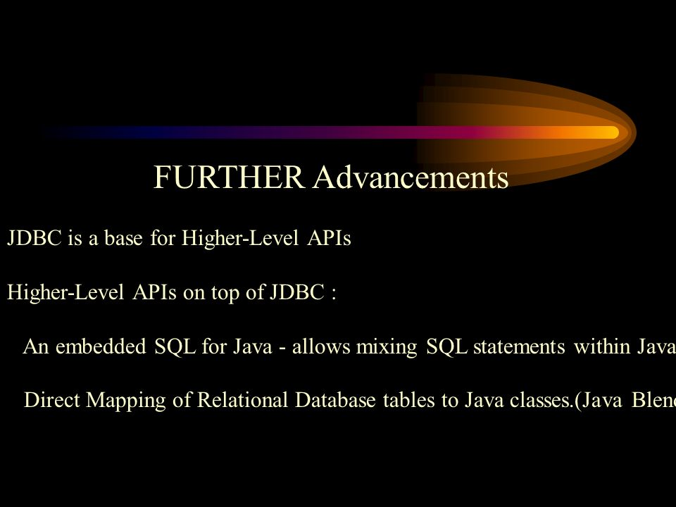 FURTHER Advancements JDBC is a base for Higher-Level APIs Higher-Level APIs on top of JDBC : An embedded SQL for Java - allows mixing SQL statements within Java Direct Mapping of Relational Database tables to Java classes.(Java Blend)