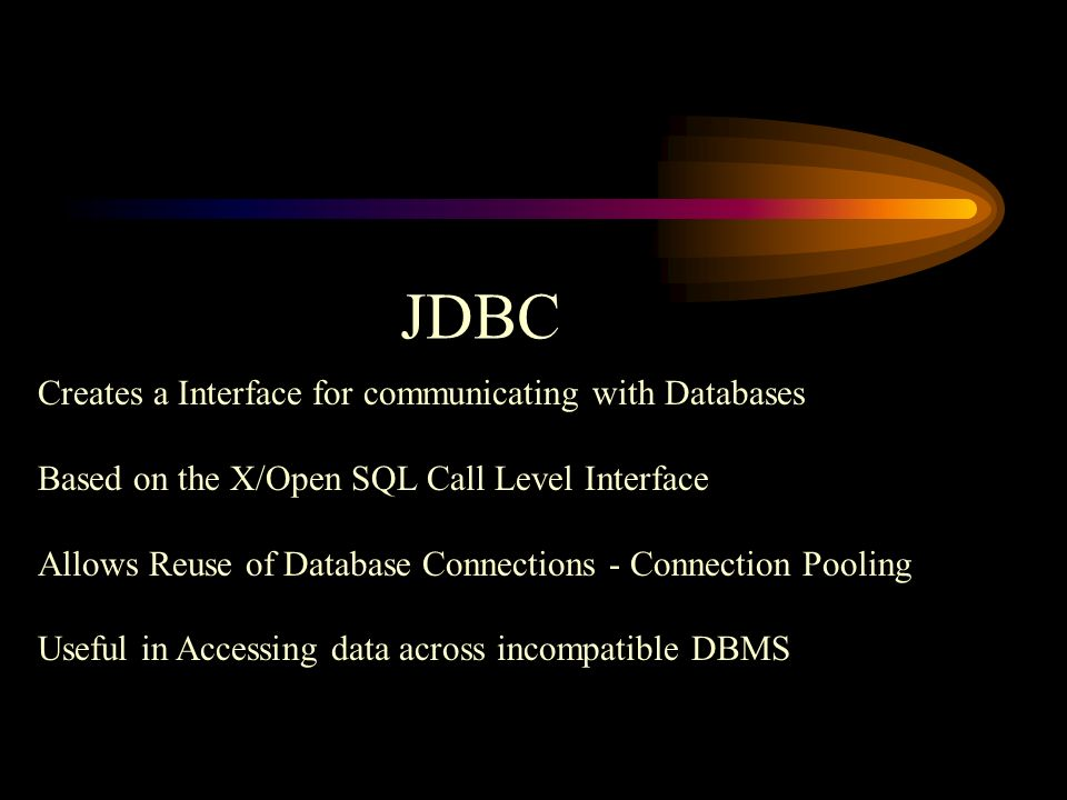 JDBC Creates a Interface for communicating with Databases Based on the X/Open SQL Call Level Interface Allows Reuse of Database Connections - Connection Pooling Useful in Accessing data across incompatible DBMS
